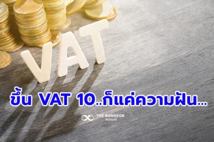 รูปข่าว ขึ้น VAT 10% เป็นแค่ความฝัน…