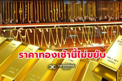 รูปข่าว ราคาทองเช้านี้ ไม่ขยับ จากวานนี้ร่วงหนักรอบ 1 เดือน ตลาดรอผลประชุมเฟด
